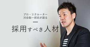 プロ・リクルーター河合聡一郎氏が語る - 採用すべき人材