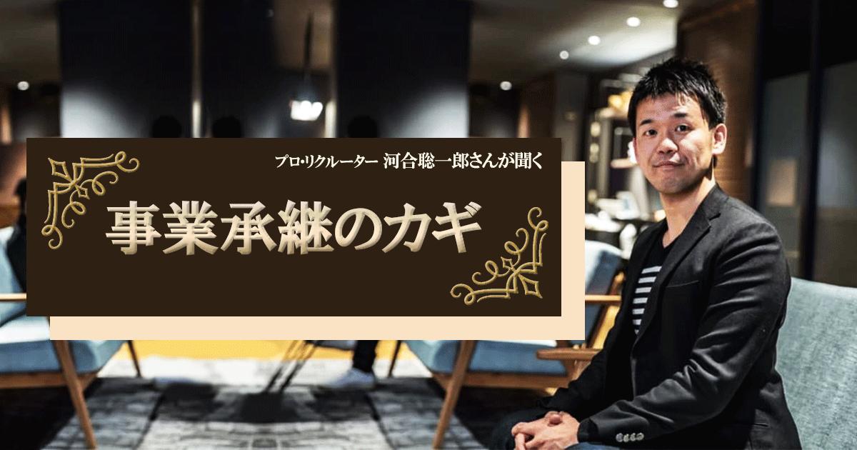 プロ・リクルーター、河合聡一郎さんが聞く【事業承継のカギ】