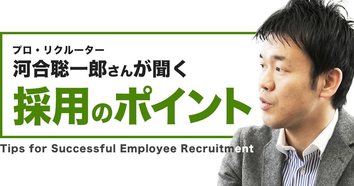 プロ・リクルーター、河合聡一郎さんが聞く【採用のポイント】