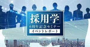 【採用学6周年記念セミナー イベントレポート】